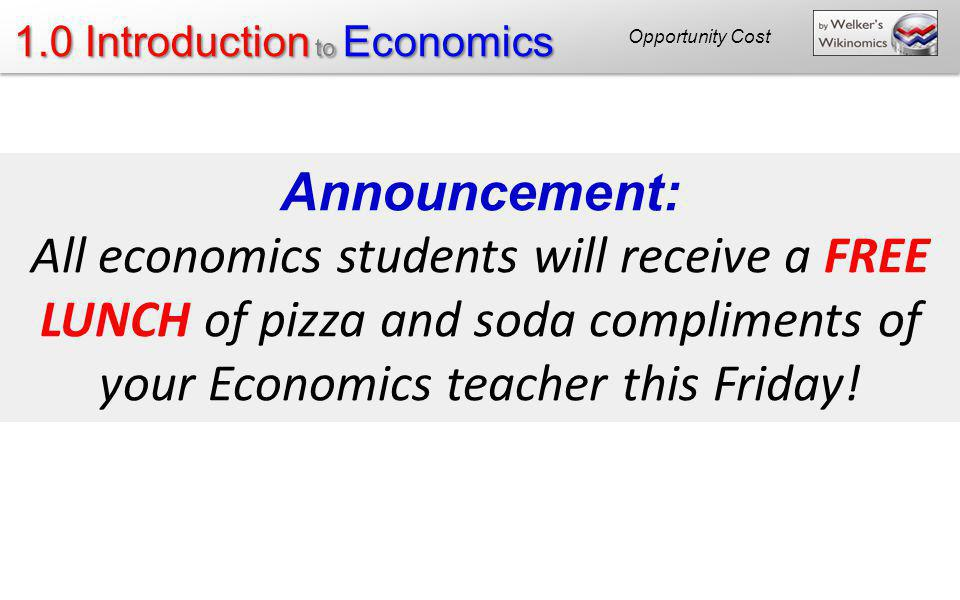 Opportunity Cost Announcement: All economics students will receive a FREE LUNCH of pizza and soda compliments of your Economics teacher this Friday!