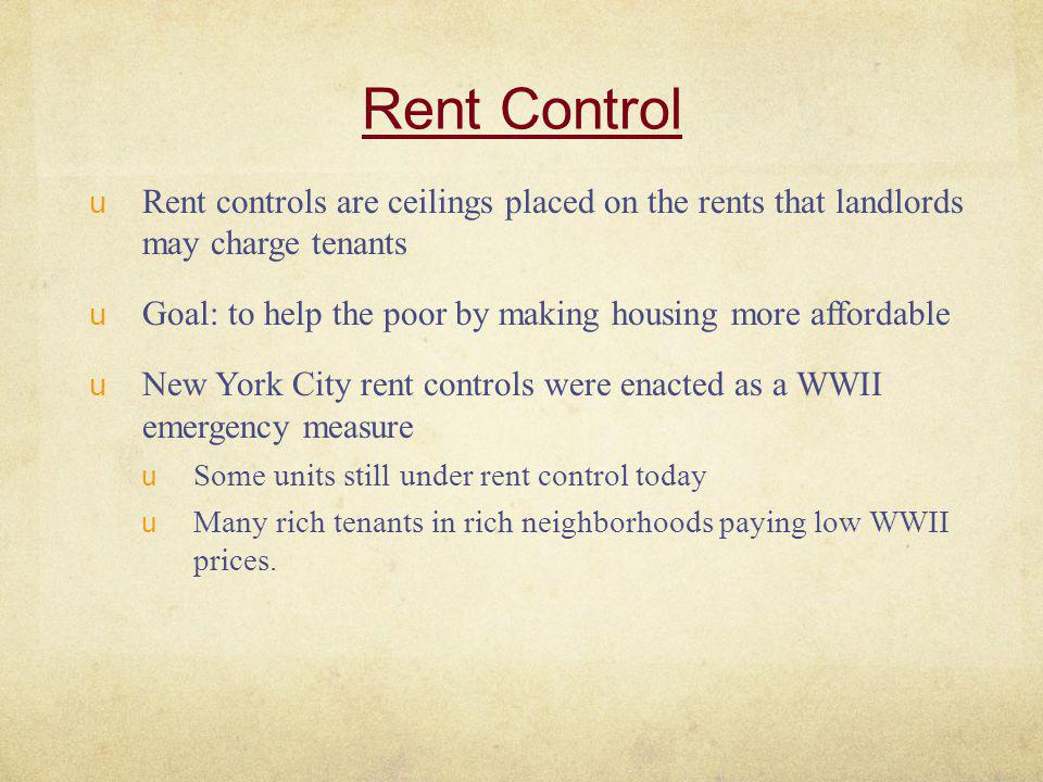 Rent Control Rent controls are ceilings placed on the rents that landlords may charge tenants.