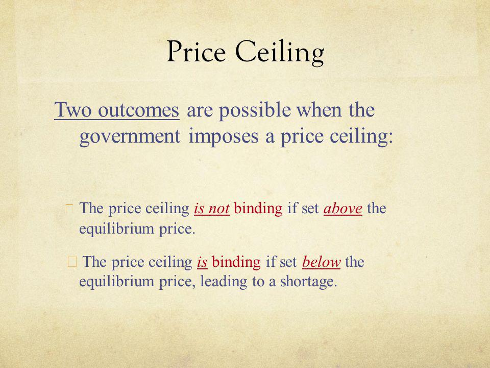 Price Ceiling Two outcomes are possible when the government imposes a price ceiling: