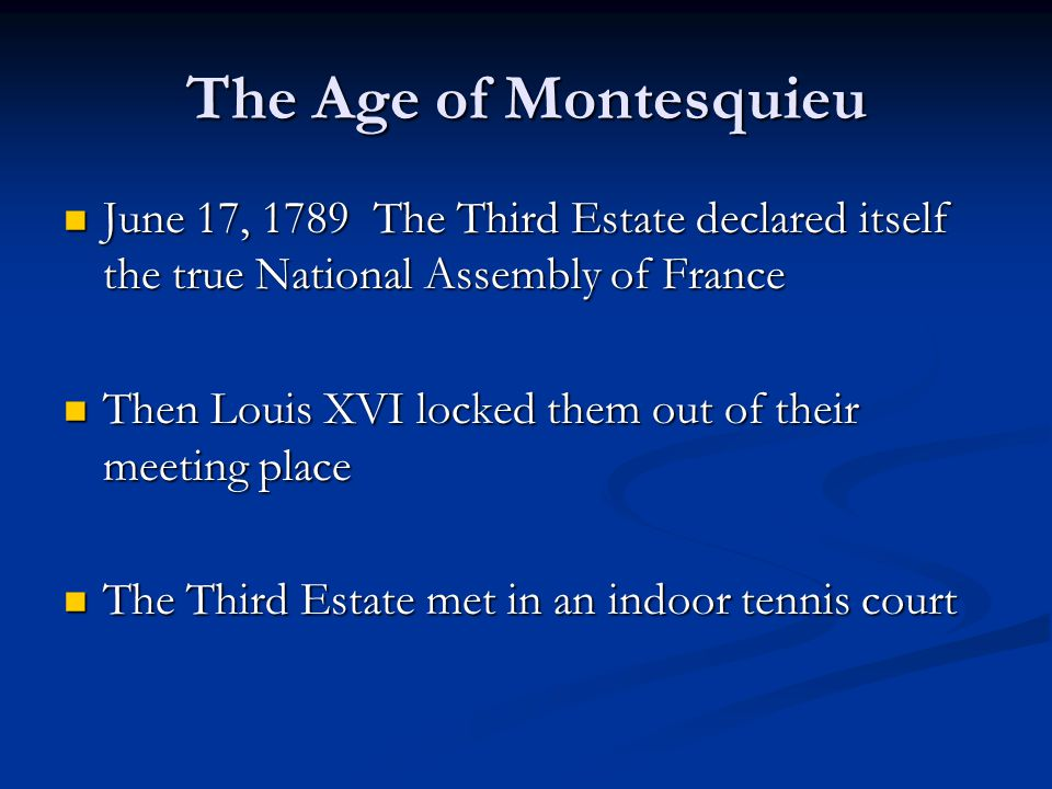 The Age of Montesquieu June 17, 1789 The Third Estate declared itself the true National Assembly of France.