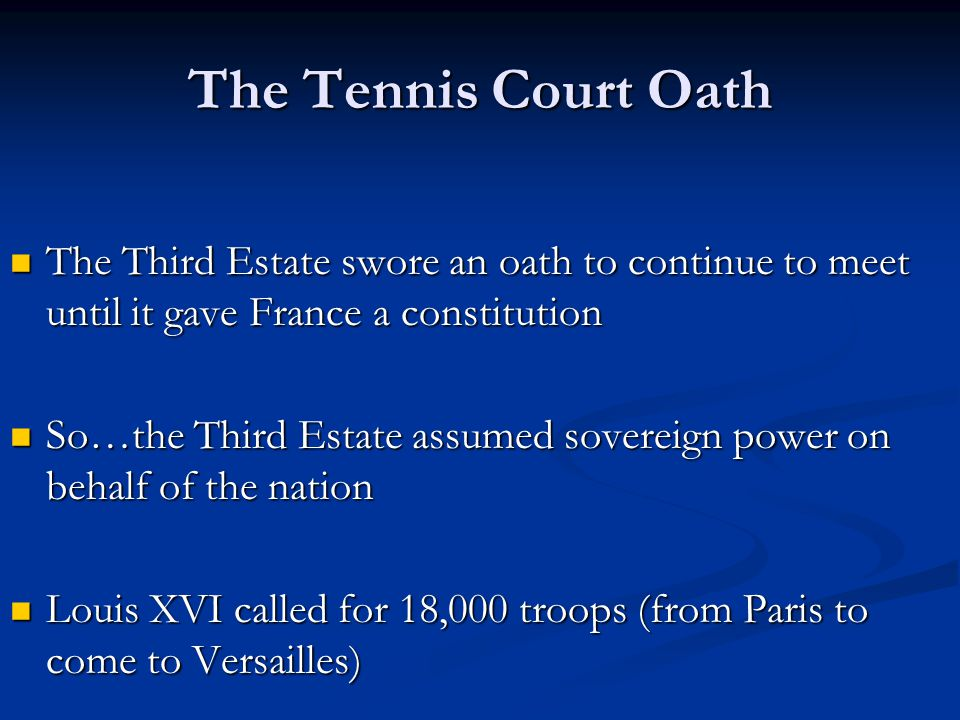 The Tennis Court Oath The Third Estate swore an oath to continue to meet until it gave France a constitution.