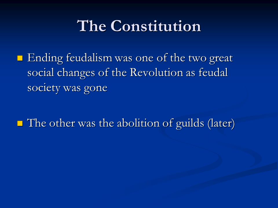 The Constitution Ending feudalism was one of the two great social changes of the Revolution as feudal society was gone.