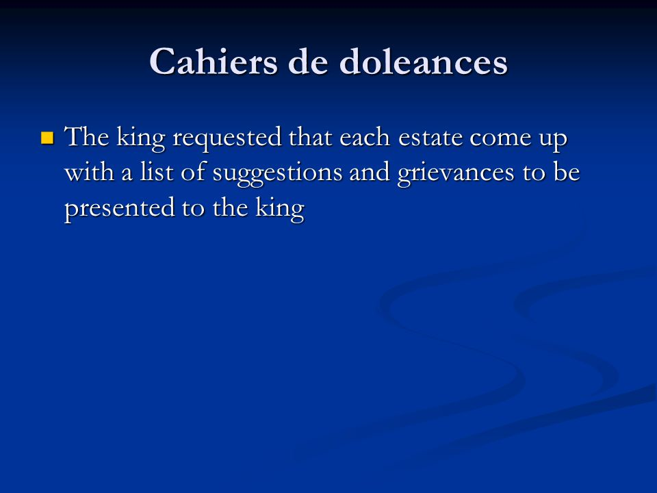 Cahiers de doleances The king requested that each estate come up with a list of suggestions and grievances to be presented to the king.