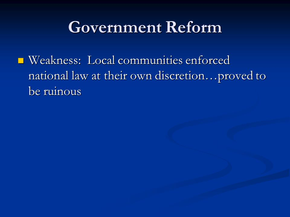 Government Reform Weakness: Local communities enforced national law at their own discretion…proved to be ruinous.