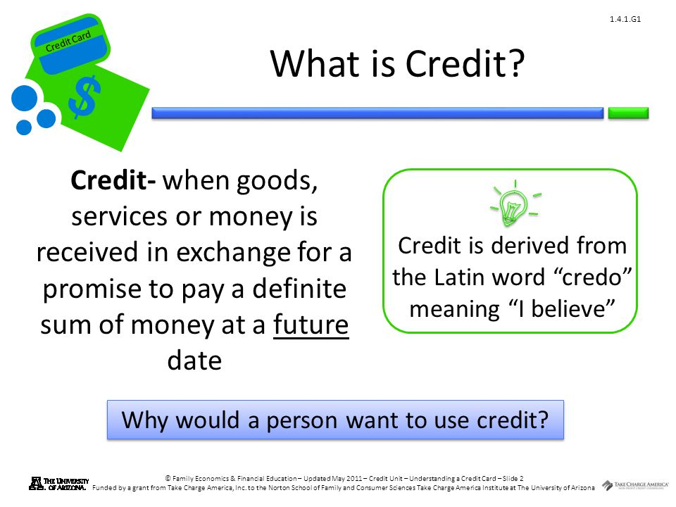 What is Credit Credit- when goods, services or money is received in exchange for a promise to pay a definite sum of money at a future date.