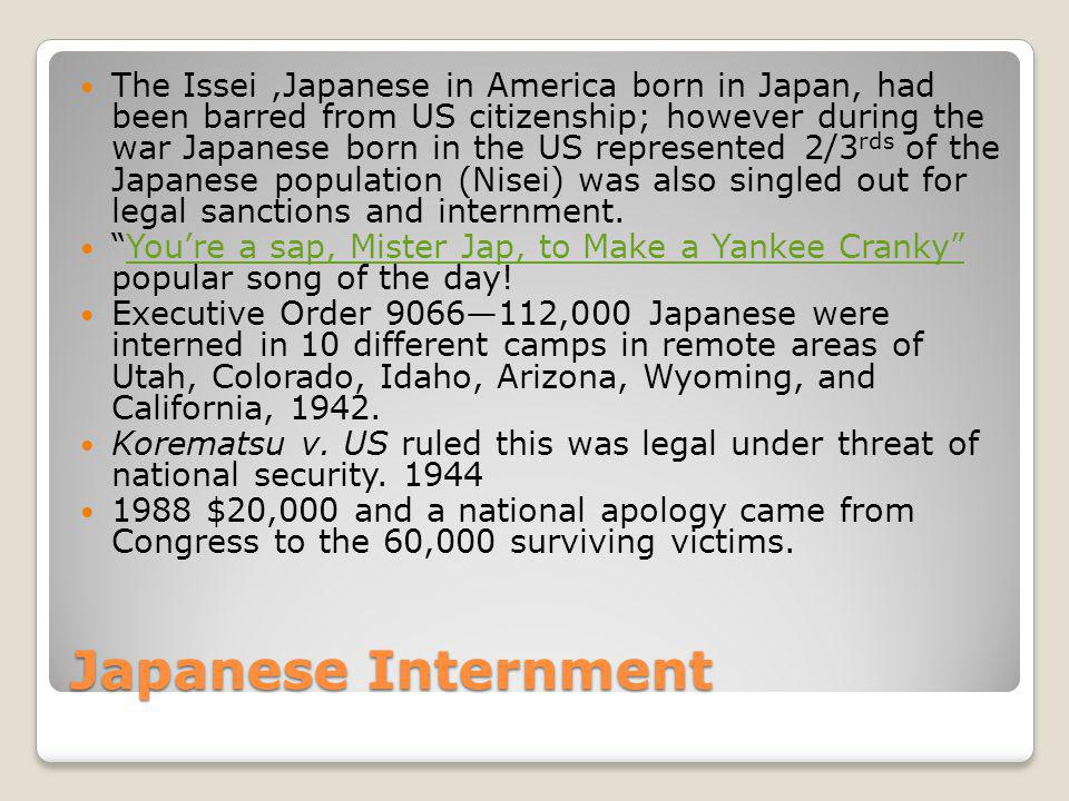 The Issei ,Japanese in America born in Japan, had been barred from US citizenship; however during the war Japanese born in the US represented 2/3rds of the Japanese population (Nisei) was also singled out for legal sanctions and internment.