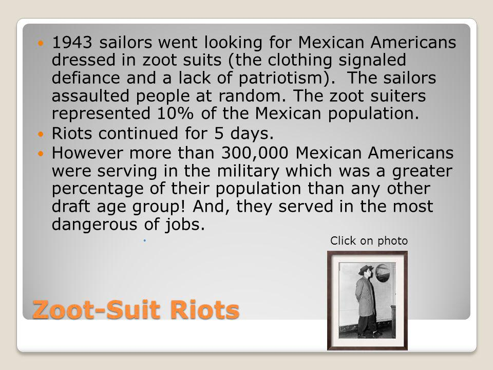 1943 sailors went looking for Mexican Americans dressed in zoot suits (the clothing signaled defiance and a lack of patriotism). The sailors assaulted people at random. The zoot suiters represented 10% of the Mexican population.