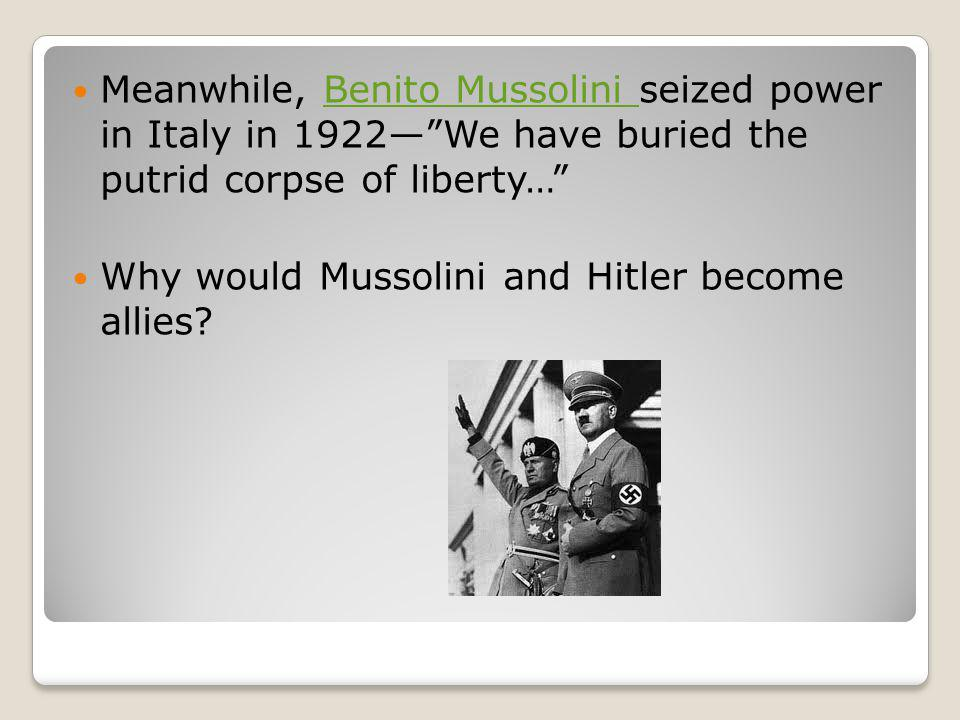 Meanwhile, Benito Mussolini seized power in Italy in 1922— We have buried the putrid corpse of liberty…
