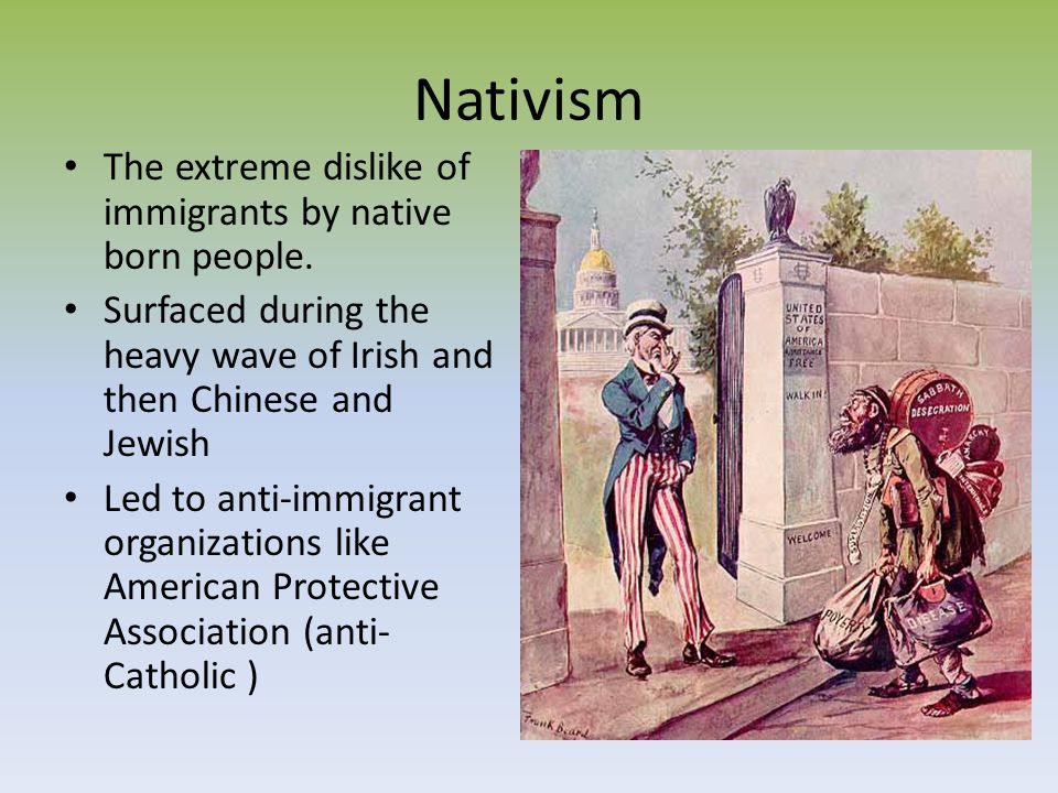 Nativism The extreme dislike of immigrants by native born people.