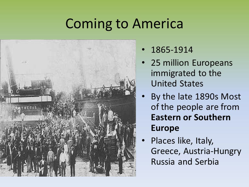 Coming to America 1865-1914. 25 million Europeans immigrated to the United States.