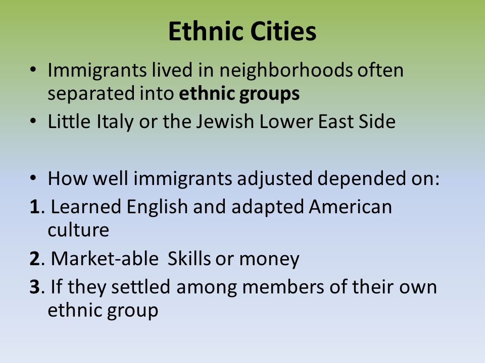 Ethnic Cities Immigrants lived in neighborhoods often separated into ethnic groups. Little Italy or the Jewish Lower East Side.