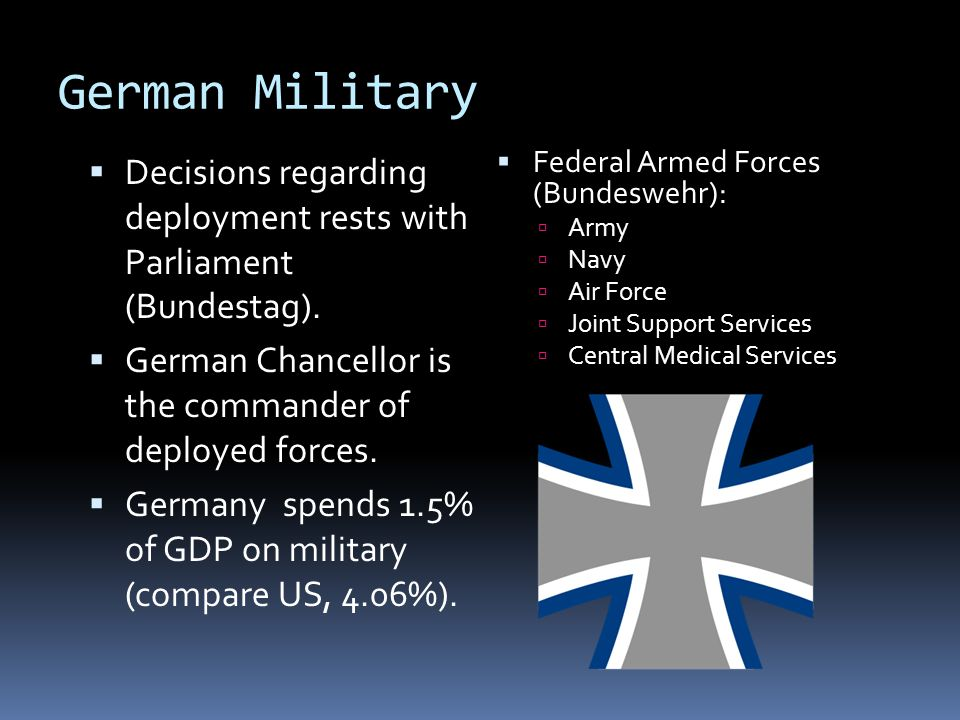 German Military Decisions regarding deployment rests with Parliament (Bundestag). German Chancellor is the commander of deployed forces.