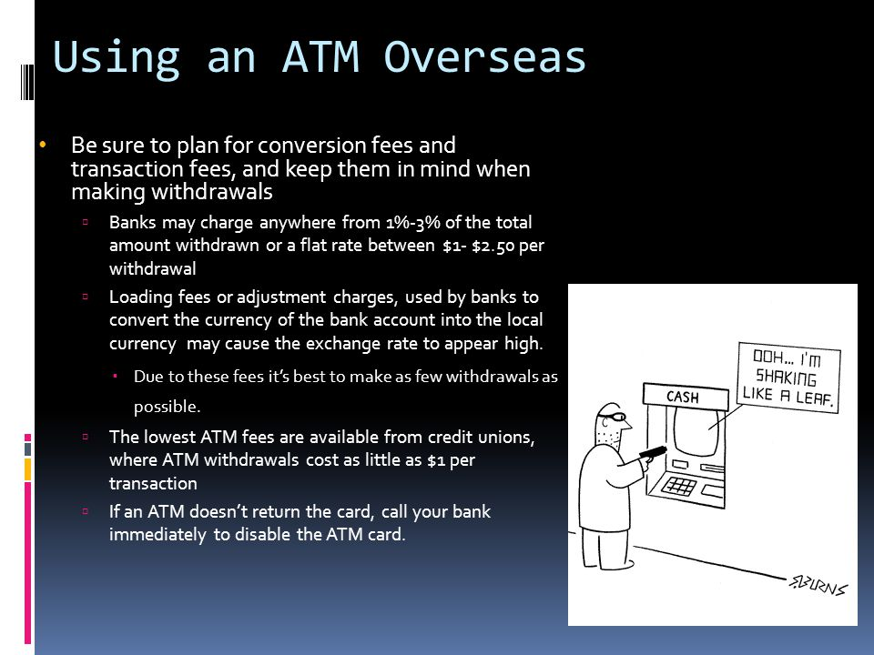 Using an ATM Overseas Be sure to plan for conversion fees and transaction fees, and keep them in mind when making withdrawals.