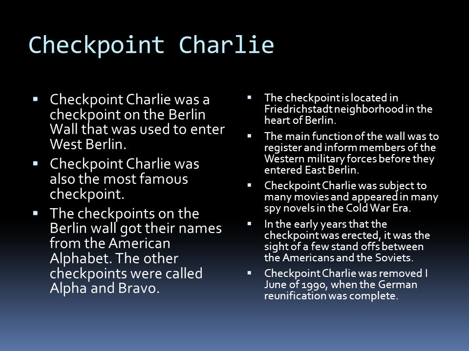 Checkpoint Charlie Checkpoint Charlie was a checkpoint on the Berlin Wall that was used to enter West Berlin.
