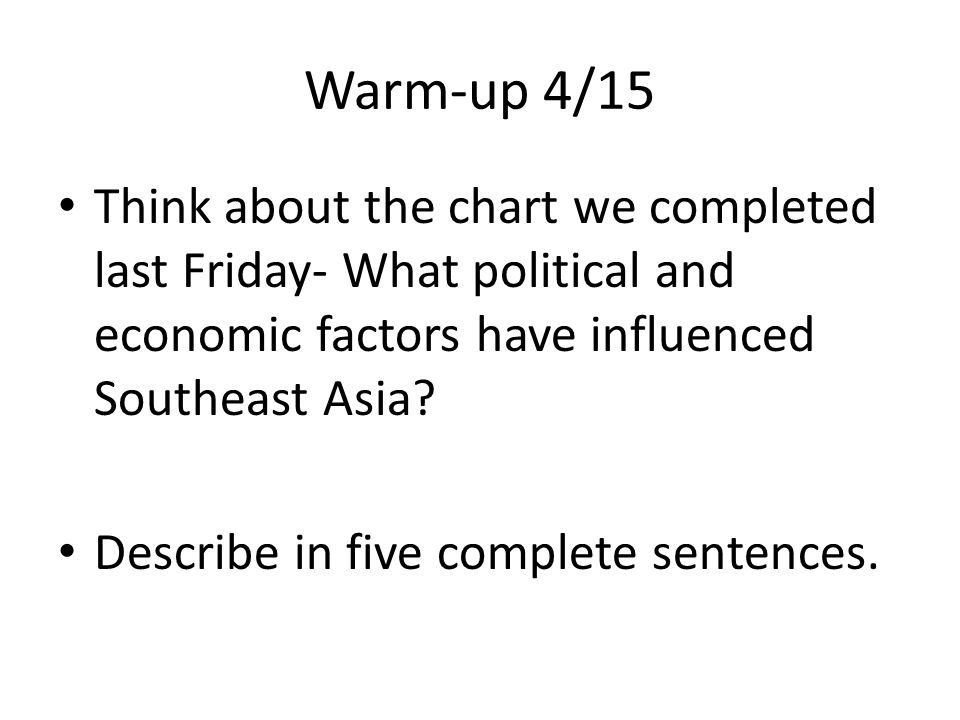 Warm-up 4/15 Think about the chart we completed last Friday- What political and economic factors have influenced Southeast Asia
