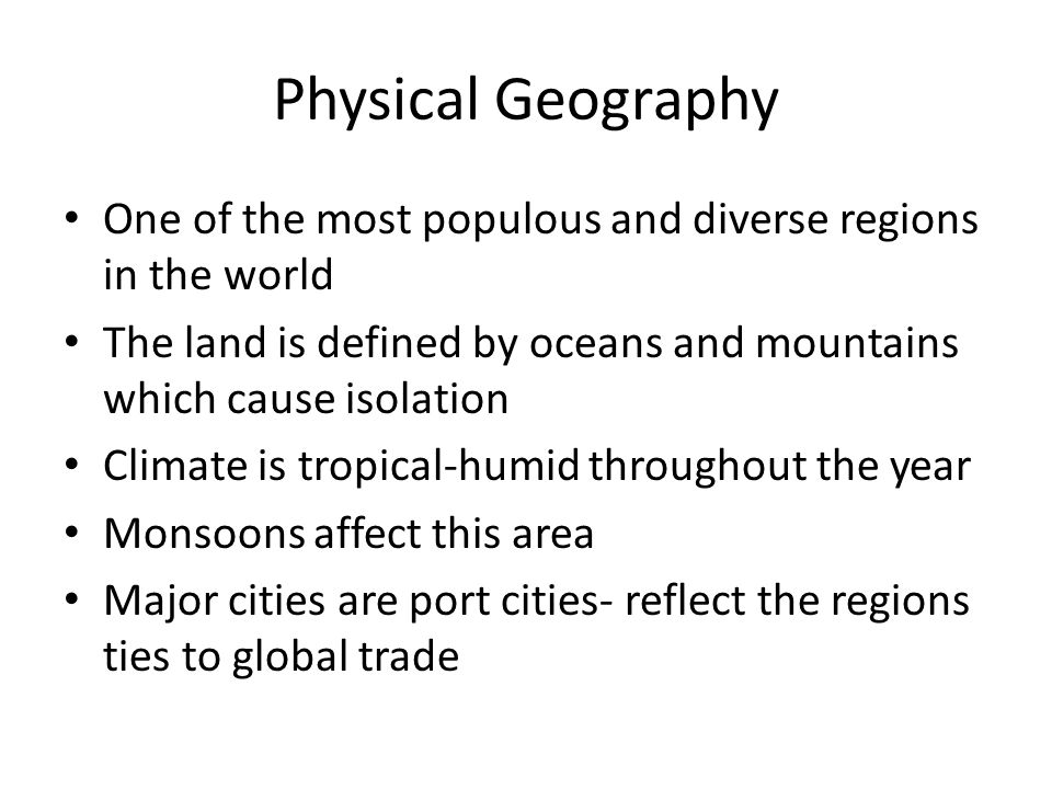 Physical Geography One of the most populous and diverse regions in the world. The land is defined by oceans and mountains which cause isolation.