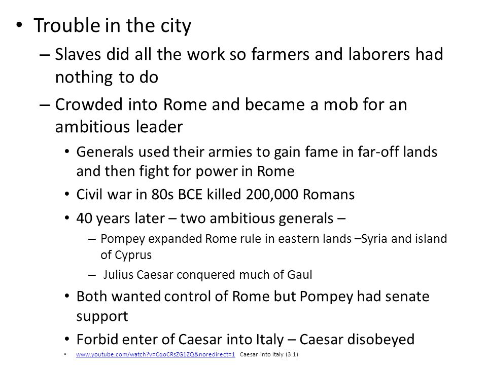 Trouble in the city Slaves did all the work so farmers and laborers had nothing to do. Crowded into Rome and became a mob for an ambitious leader.