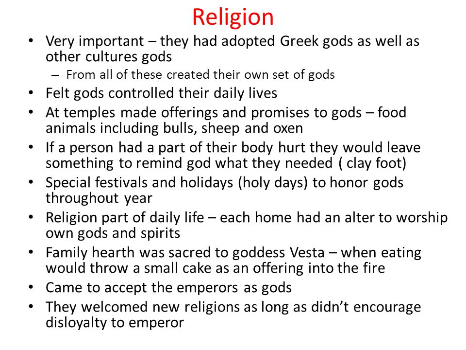 Religion Very important – they had adopted Greek gods as well as other cultures gods. From all of these created their own set of gods.