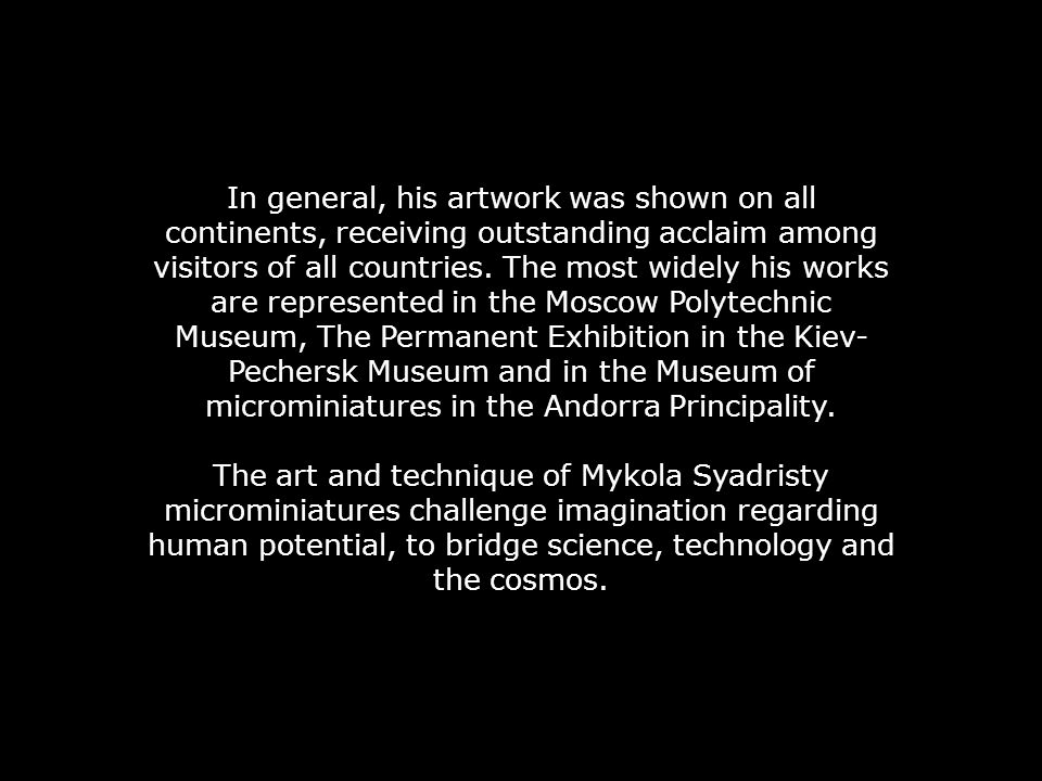 In general, his artwork was shown on all continents, receiving outstanding acclaim among visitors of all countries. The most widely his works are represented in the Moscow Polytechnic Museum, The Permanent Exhibition in the Kiev-Pechersk Museum and in the Museum of microminiatures in the Andorra Principality.