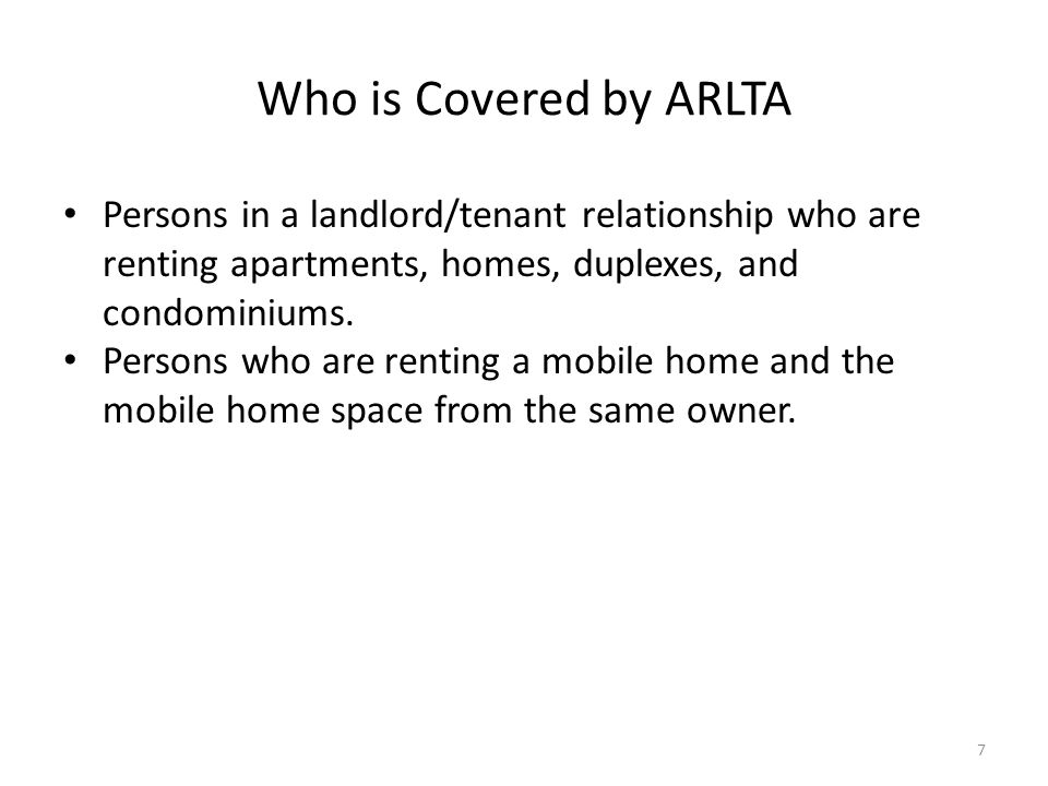 Who is Covered by ARLTA Persons in a landlord/tenant relationship who are renting apartments, homes, duplexes, and condominiums.