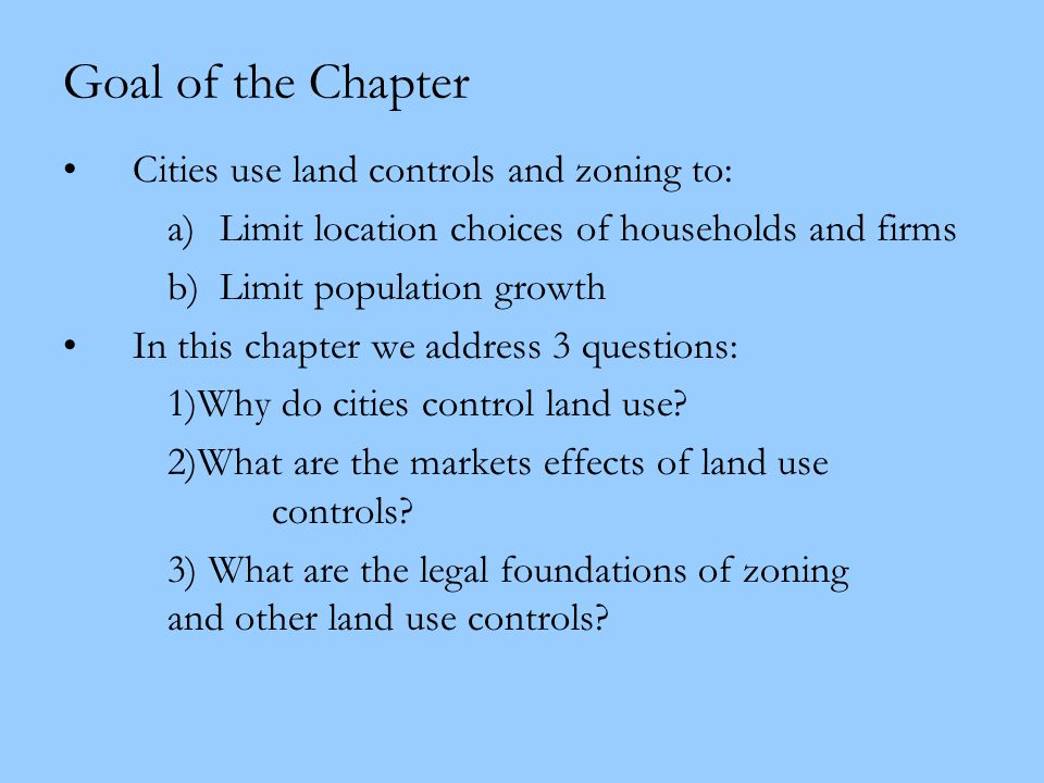 Goal of the Chapter Cities use land controls and zoning to: