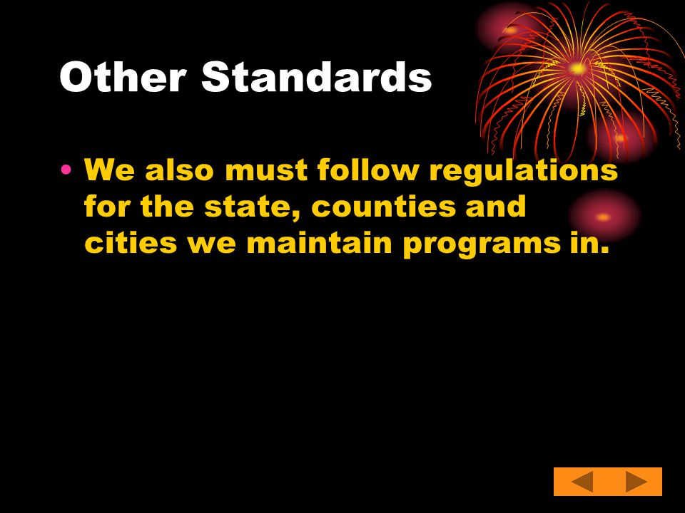 Other Standards We also must follow regulations for the state, counties and cities we maintain programs in.