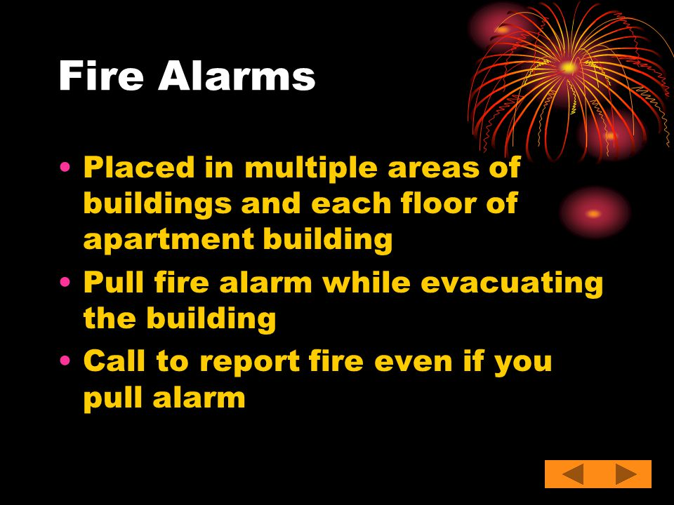 Fire Alarms Placed in multiple areas of buildings and each floor of apartment building. Pull fire alarm while evacuating the building.