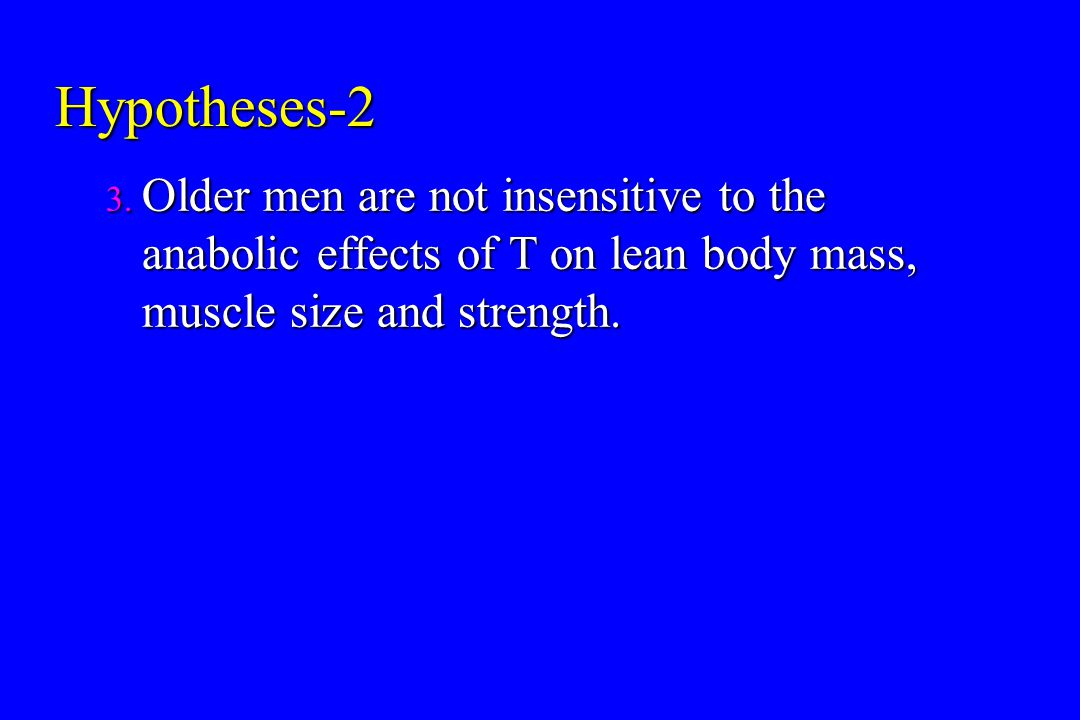 Hypotheses-2 Older men are not insensitive to the anabolic effects of T on lean body mass, muscle size and strength.