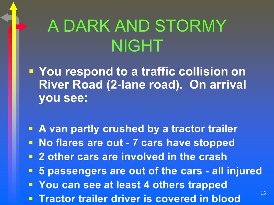 A DARK AND STORMY NIGHT You respond to a traffic collision on River Road (2-lane road). On arrival you see: