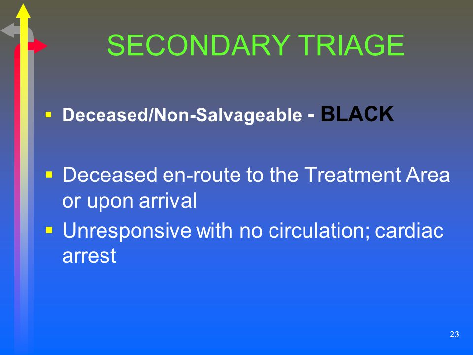SECONDARY TRIAGE Deceased/Non-Salvageable - BLACK. Deceased en-route to the Treatment Area or upon arrival.