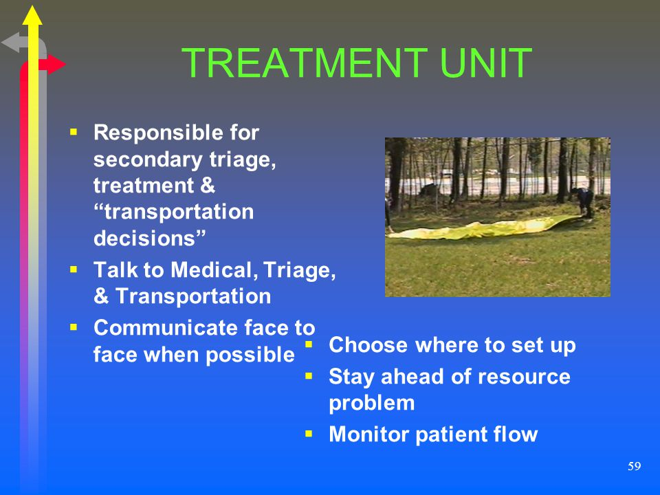 TREATMENT UNIT Responsible for secondary triage, treatment & transportation decisions Talk to Medical, Triage, & Transportation.