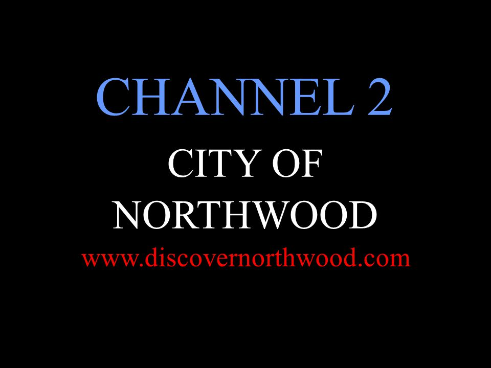 CHANNEL 2 CITY OF NORTHWOOD www.discovernorthwood.com