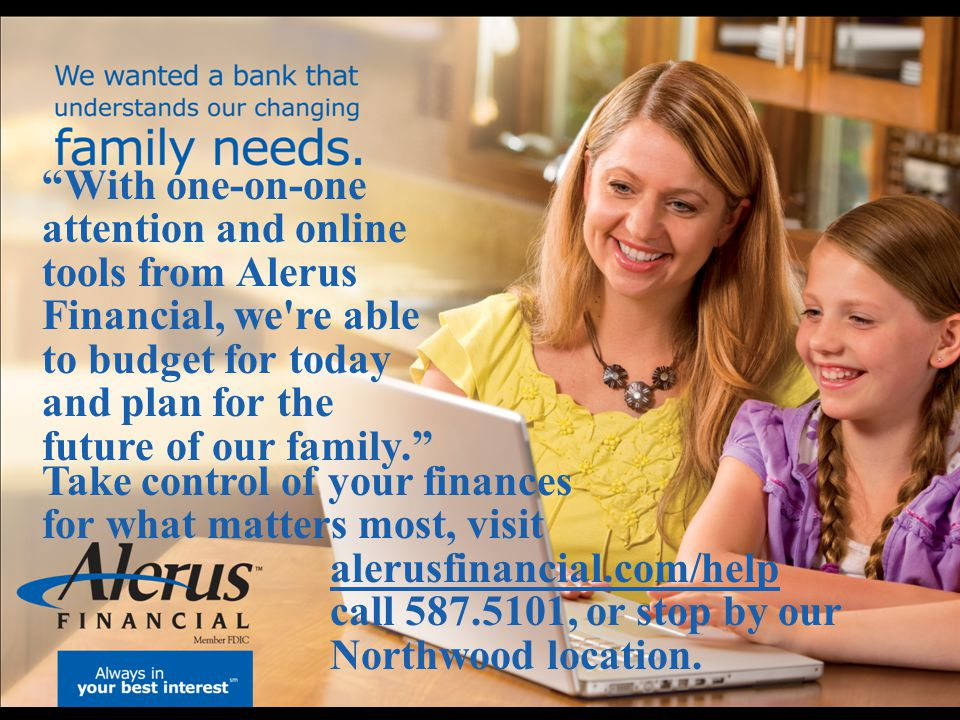With one-on-one attention and online tools from Alerus Financial, we re able to budget for today and plan for the future of our family.
