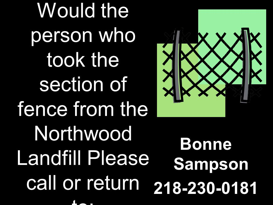 Would the person who took the section of fence from the Northwood Landfill Please call or return to: