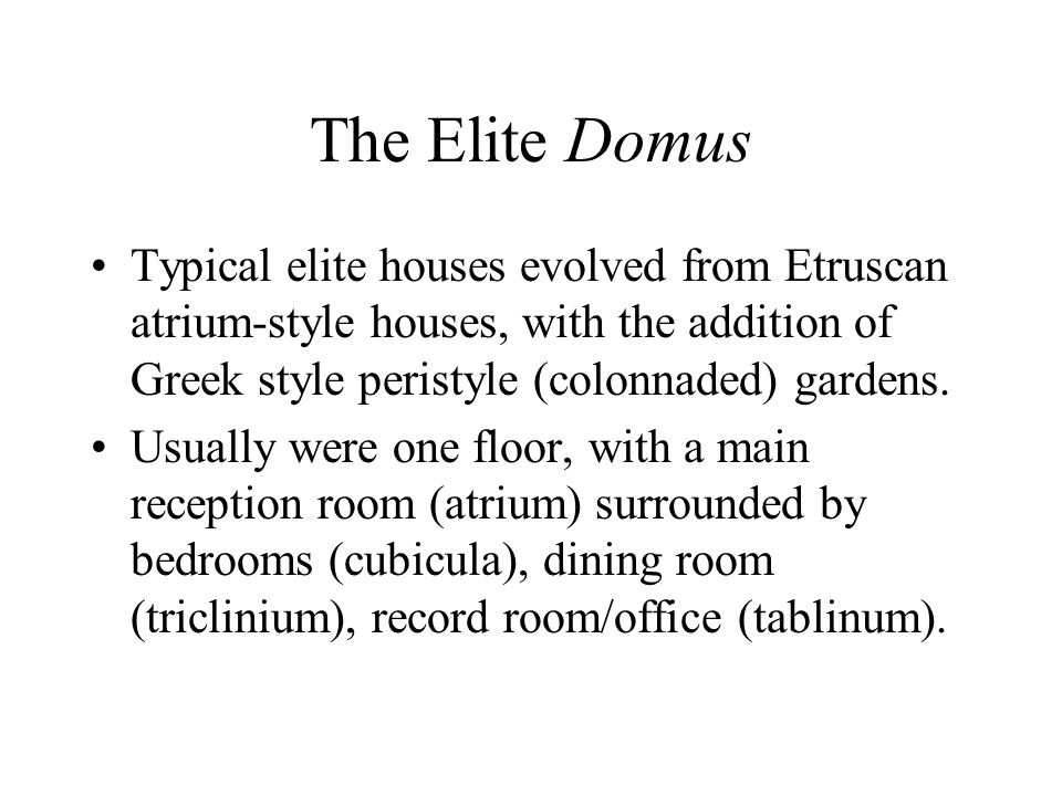 The Elite Domus Typical elite houses evolved from Etruscan atrium-style houses, with the addition of Greek style peristyle (colonnaded) gardens.