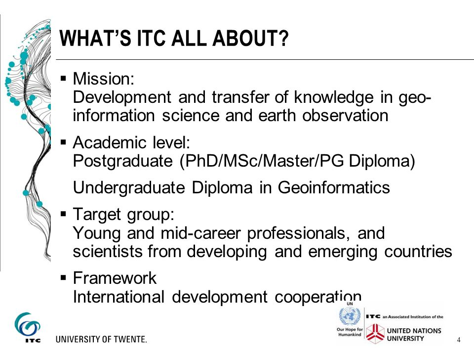WHAT'S ITC ALL ABOUT Mission: Development and transfer of knowledge in geo-information science and earth observation.