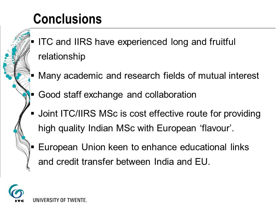 Conclusions ITC and IIRS have experienced long and fruitful relationship. Many academic and research fields of mutual interest.