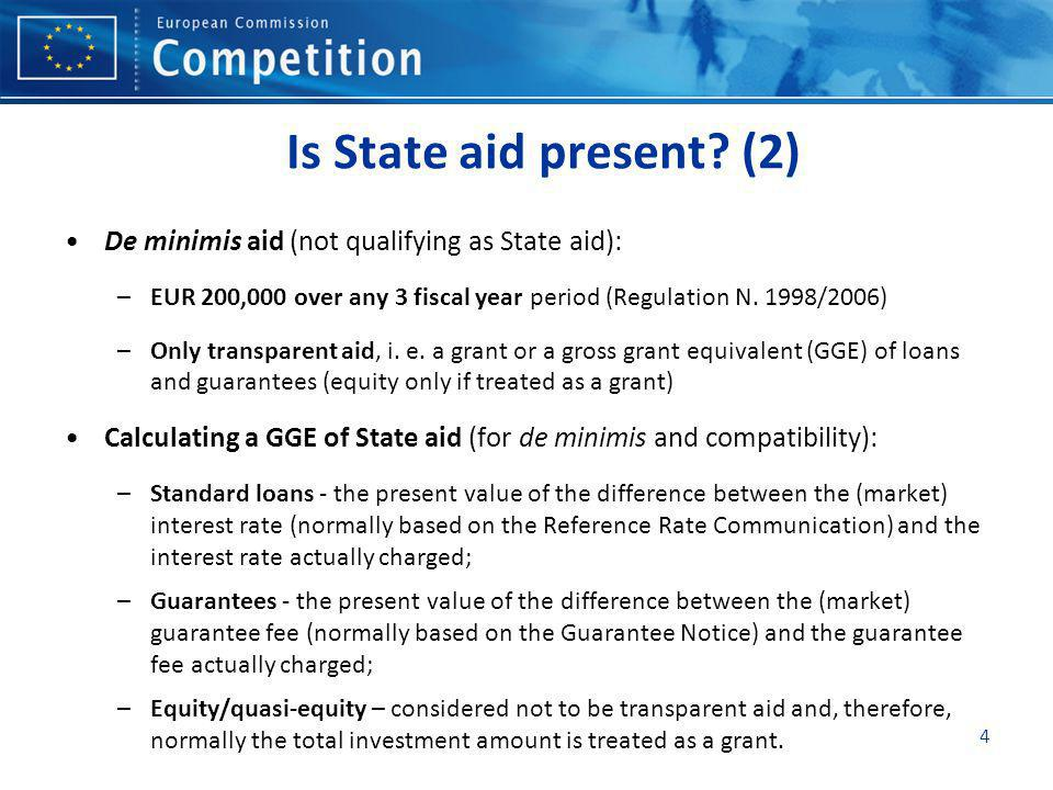Is State aid present (2) De minimis aid (not qualifying as State aid): EUR 200,000 over any 3 fiscal year period (Regulation N. 1998/2006)