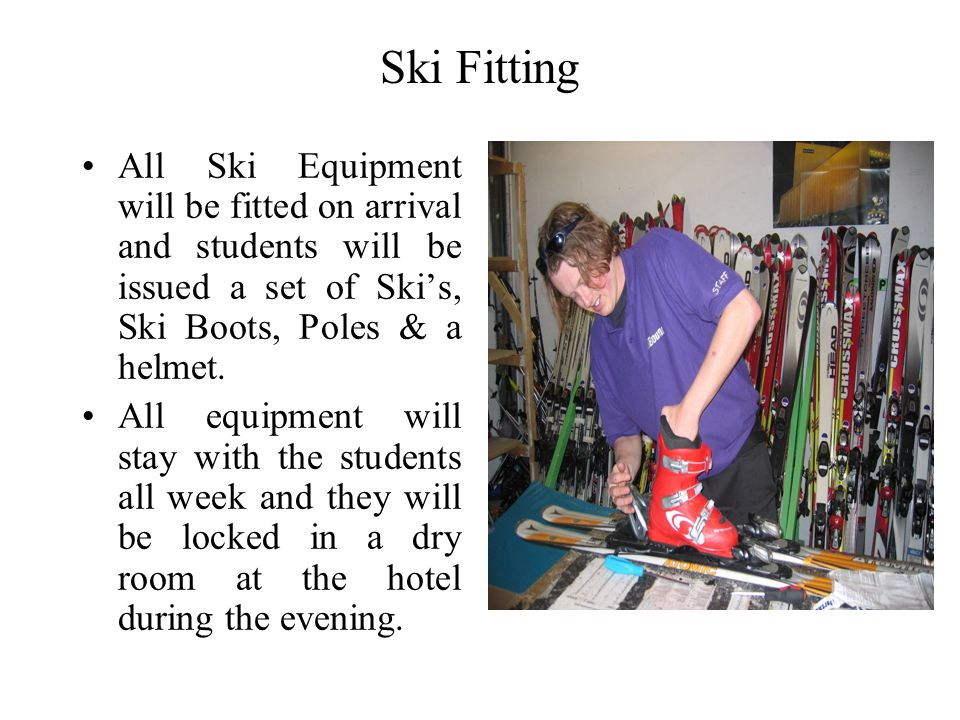 Ski Fitting All Ski Equipment will be fitted on arrival and students will be issued a set of Ski's, Ski Boots, Poles & a helmet.