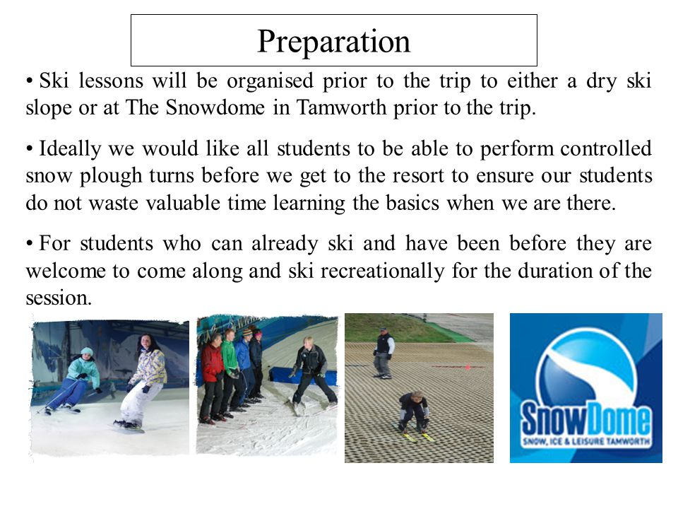 Preparation Ski lessons will be organised prior to the trip to either a dry ski slope or at The Snowdome in Tamworth prior to the trip.