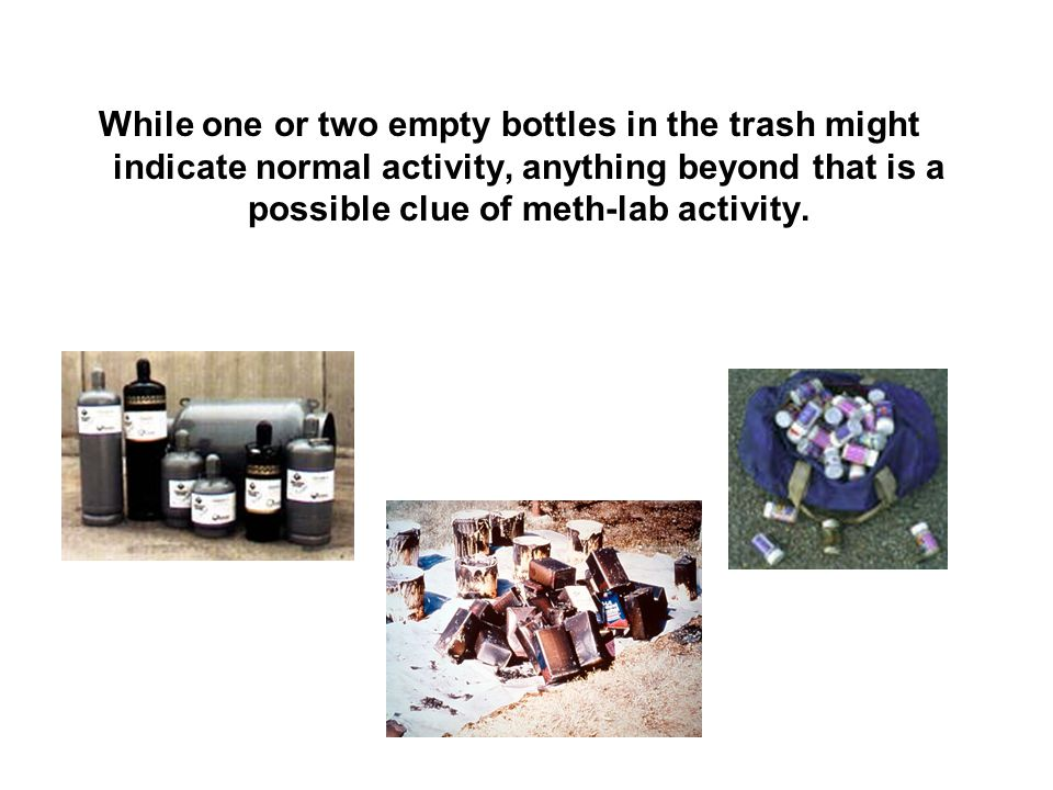 While one or two empty bottles in the trash might indicate normal activity, anything beyond that is a possible clue of meth-lab activity.
