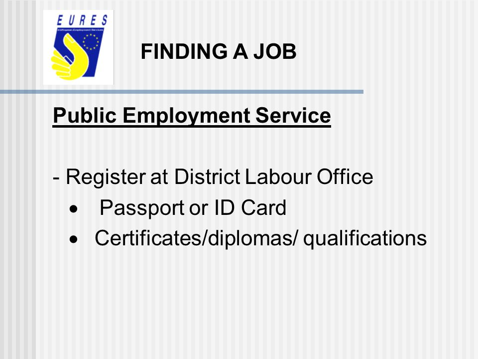 FINDING A JOB Public Employment Service. - Register at District Labour Office. · Passport or ID Card.