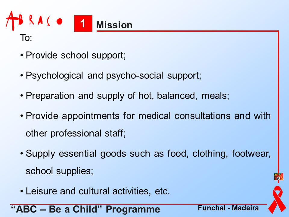 1 ABC – Be a Child Programme Mission To: Provide school support;