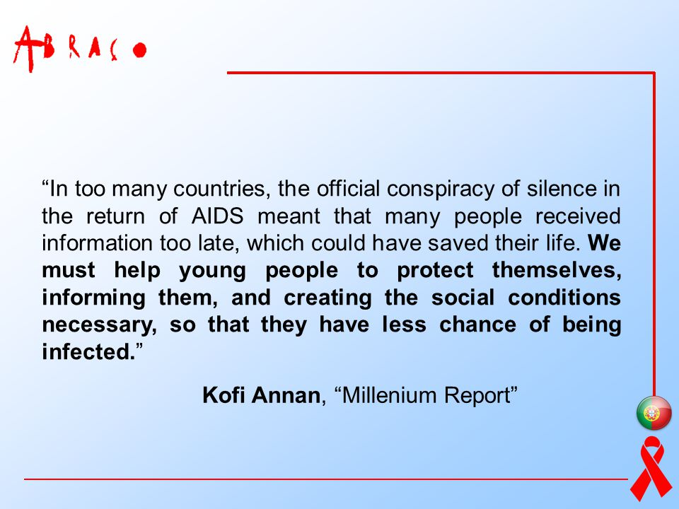 In too many countries, the official conspiracy of silence in the return of AIDS meant that many people received information too late, which could have saved their life. We must help young people to protect themselves, informing them, and creating the social conditions necessary, so that they have less chance of being infected.