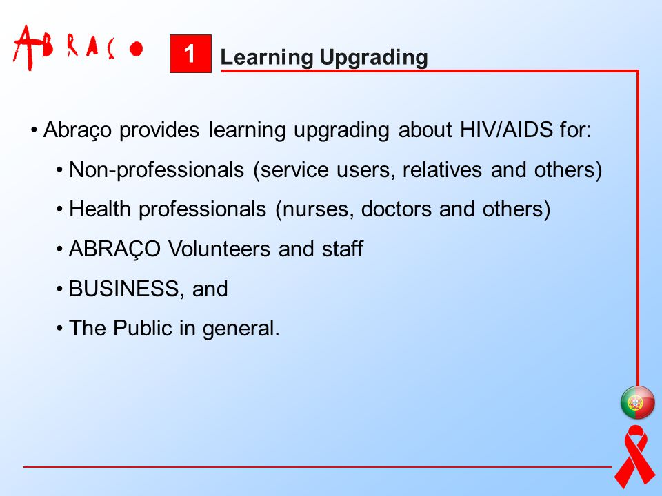1 Learning Upgrading. Abraço provides learning upgrading about HIV/AIDS for: Non-professionals (service users, relatives and others)