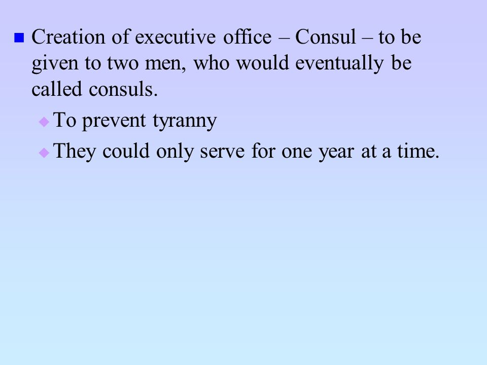 Creation of executive office – Consul – to be given to two men, who would eventually be called consuls.