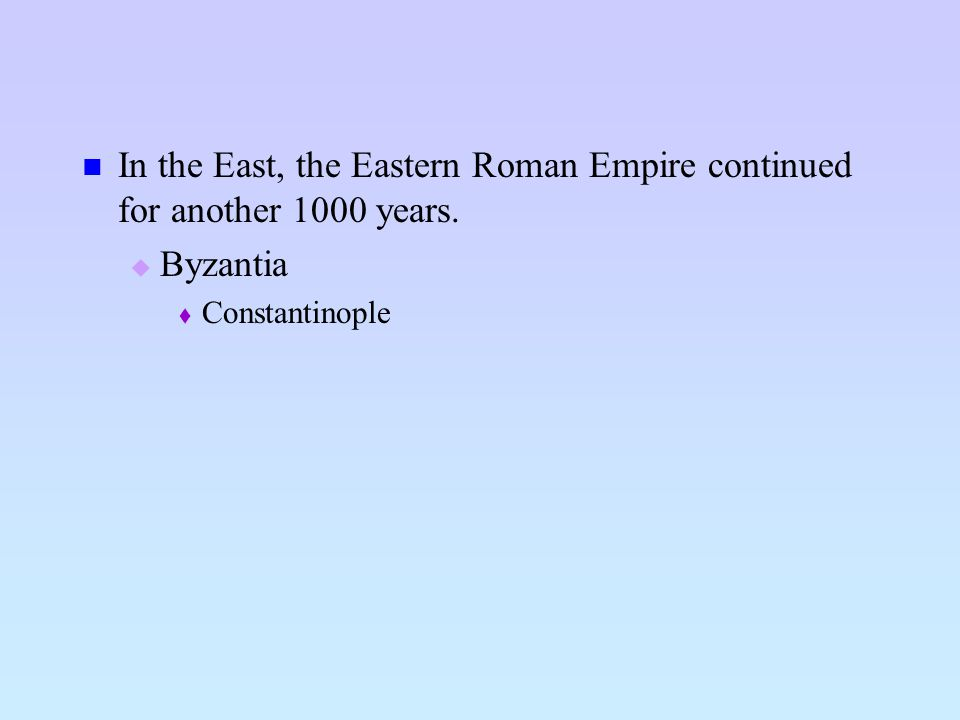 In the East, the Eastern Roman Empire continued for another 1000 years.