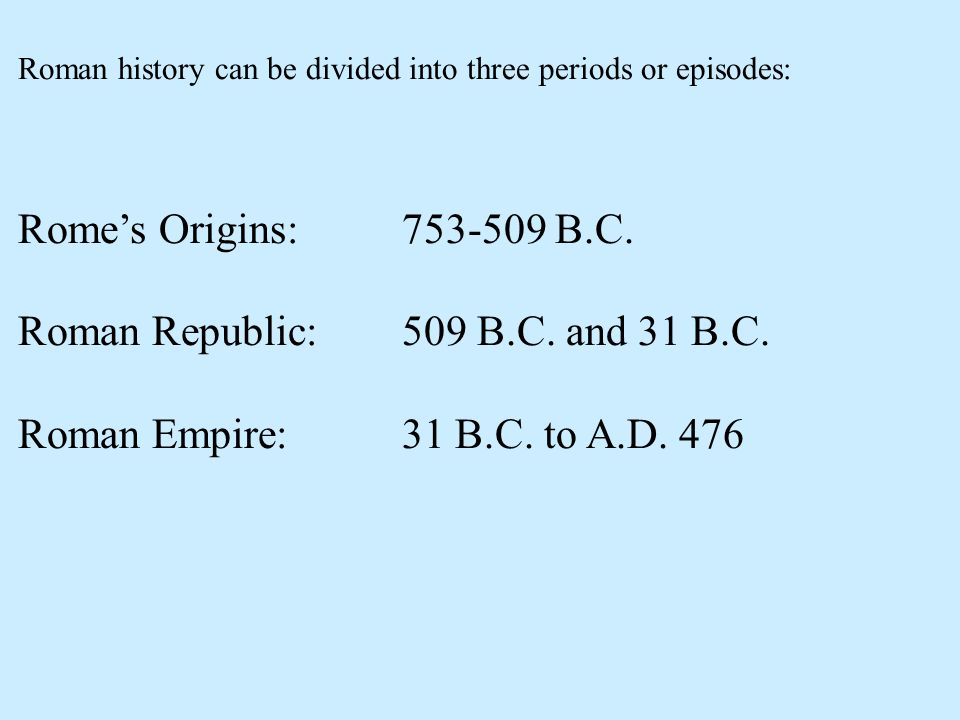 Roman Republic: 509 B.C. and 31 B.C. Roman Empire: 31 B.C. to A.D. 476