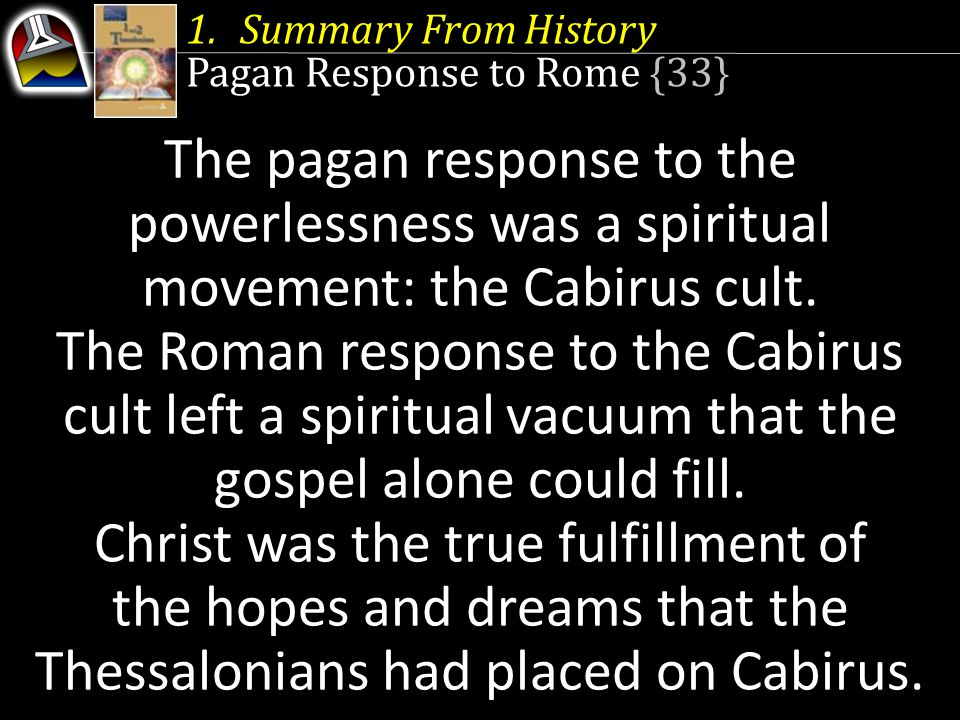 Summary From History Pagan Response to Rome {33} The pagan response to the powerlessness was a spiritual movement: the Cabirus cult.