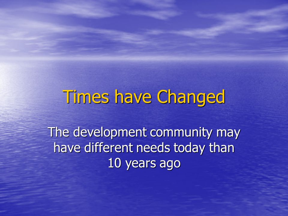 Times have Changed The development community may have different needs today than 10 years ago